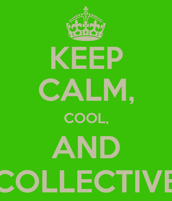 KEEP CALM, COOL, AND COLLECTIVE