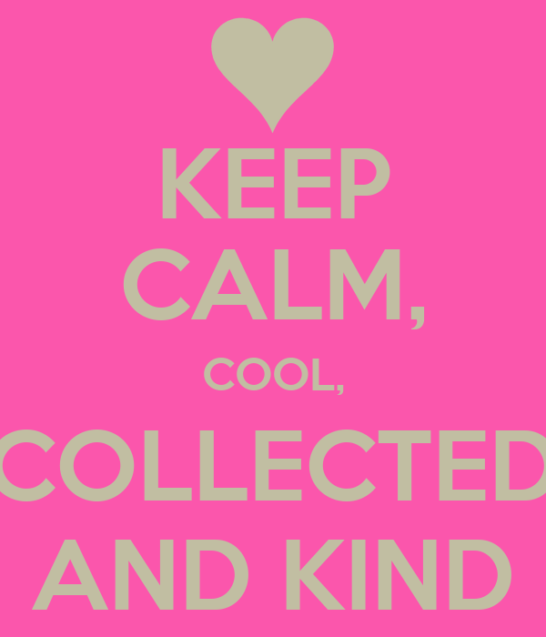 KEEP CALM, COOL, COLLECTED AND KIND