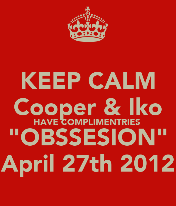 "KEEP CALM Cooper & Iko HAVE COMPLIMENTRIES  ""OBSSESION"" April 27th 2012"