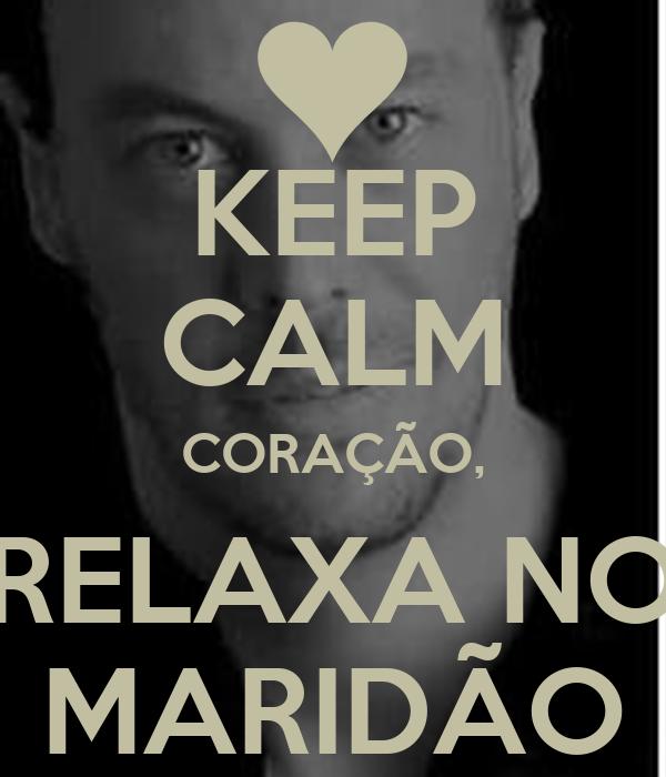 KEEP CALM CORAÇÃO, RELAXA NO MARIDÃO