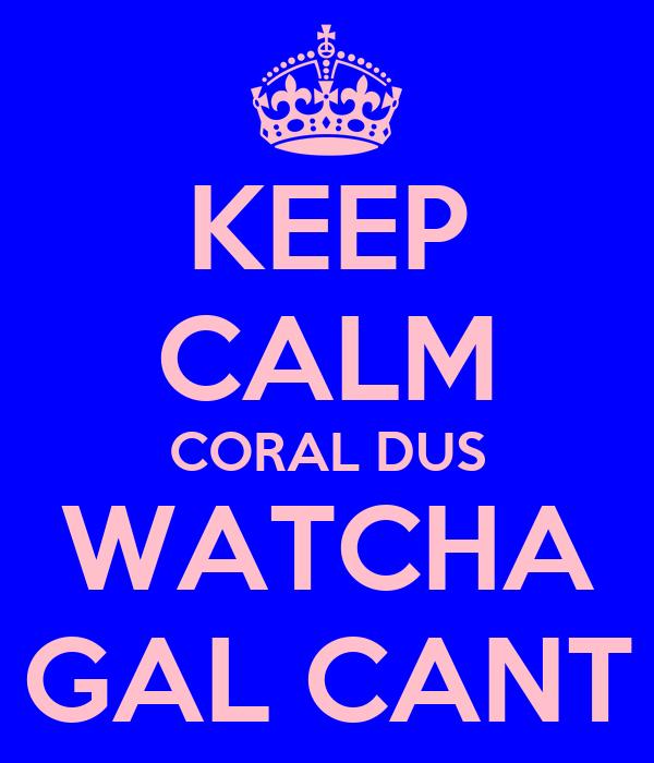 KEEP CALM CORAL DUS WATCHA GAL CANT
