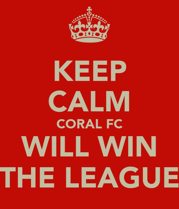 KEEP CALM CORAL FC WILL WIN THE LEAGUE