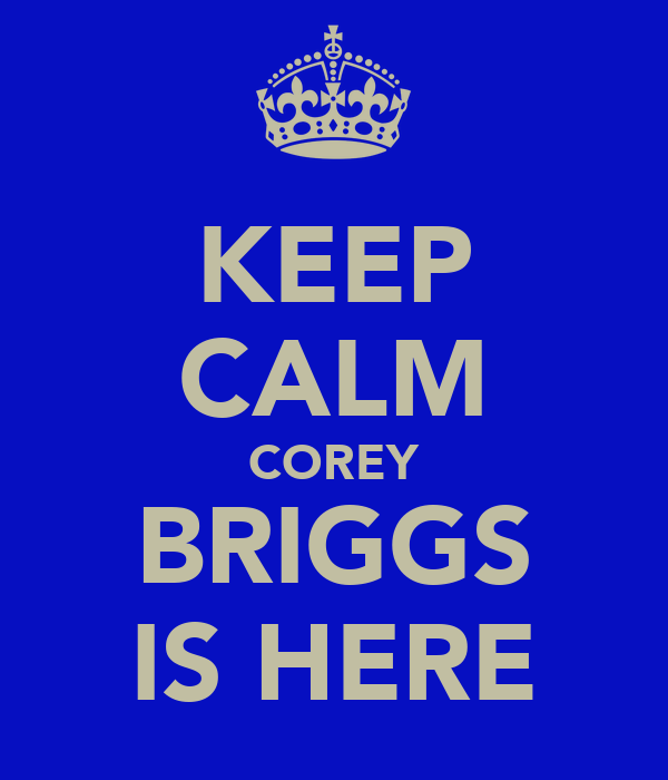 KEEP CALM COREY BRIGGS IS HERE