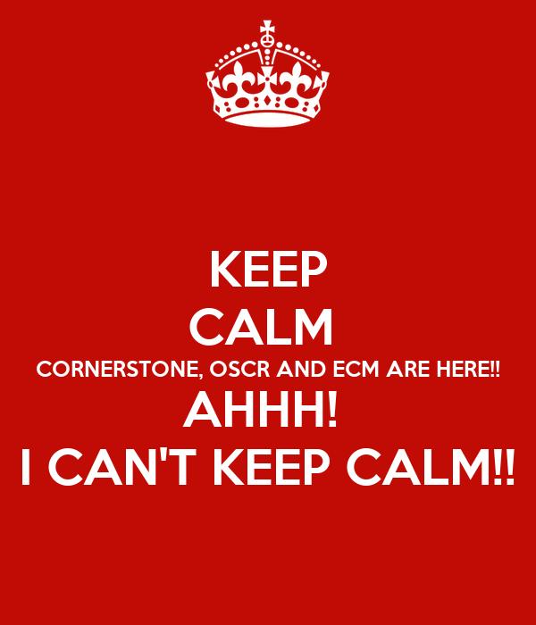 KEEP CALM  CORNERSTONE, OSCR AND ECM ARE HERE!! AHHH!  I CAN'T KEEP CALM!!