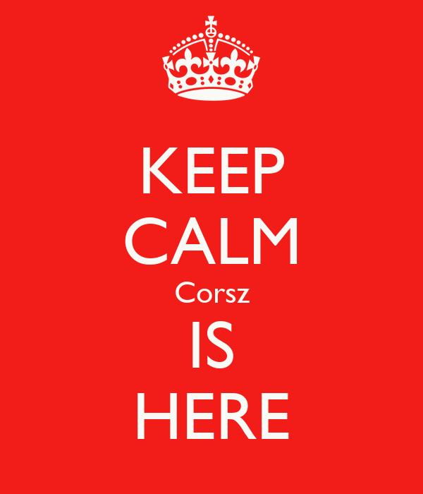 KEEP CALM Corsz IS HERE
