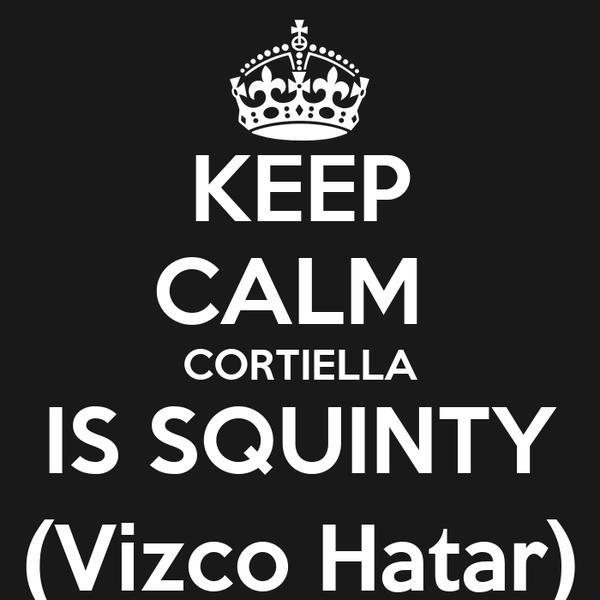 KEEP CALM  CORTIELLA IS SQUINTY (Vizco Hatar)