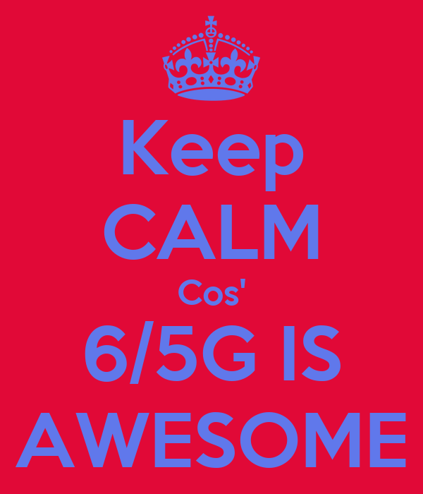 Keep CALM Cos' 6/5G IS AWESOME