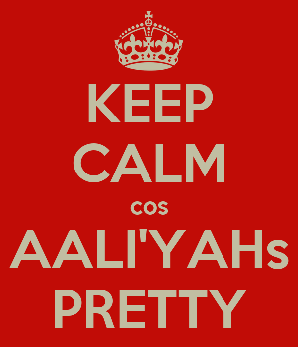 KEEP CALM cos AALI'YAHs PRETTY