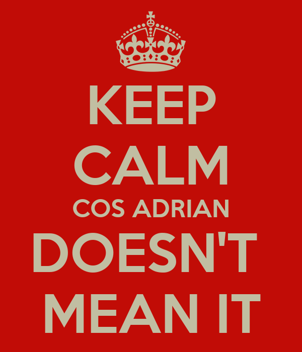KEEP CALM COS ADRIAN DOESN'T  MEAN IT