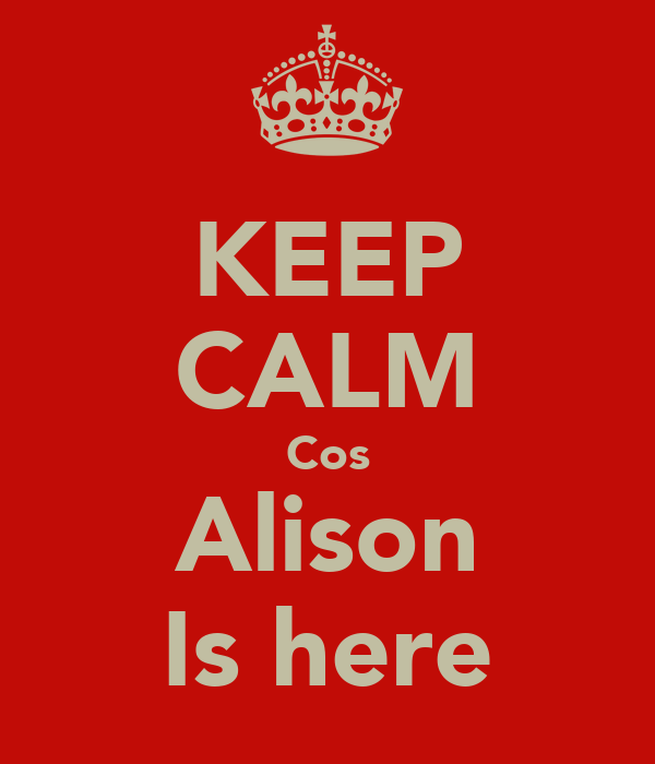 KEEP CALM Cos Alison Is here