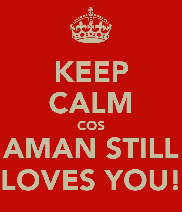 KEEP CALM COS AMAN STILL LOVES YOU!