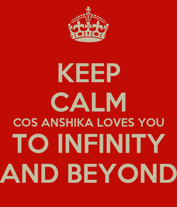KEEP CALM COS ANSHIKA LOVES YOU TO INFINITY AND BEYOND