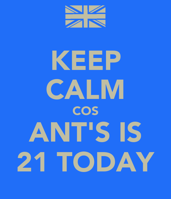 KEEP CALM COS ANT'S IS 21 TODAY