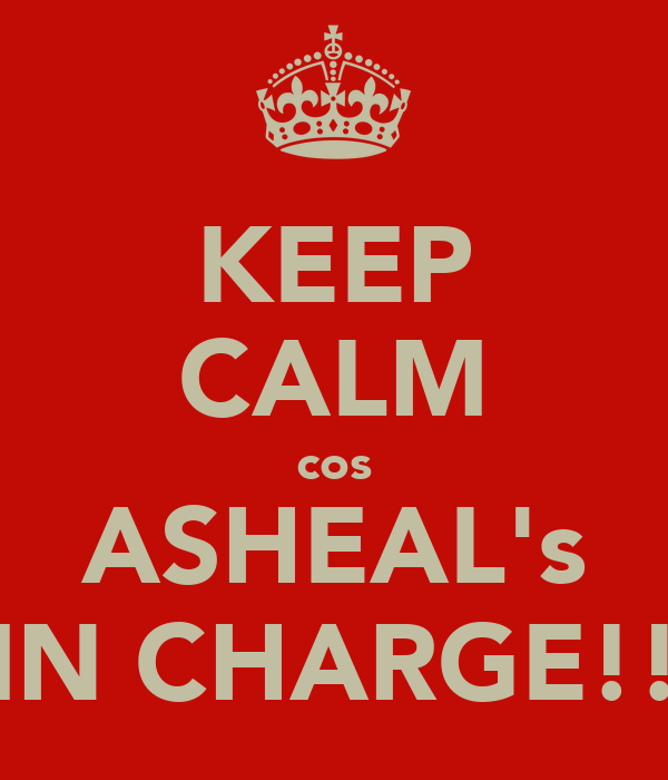 KEEP CALM cos ASHEAL's IN CHARGE!!