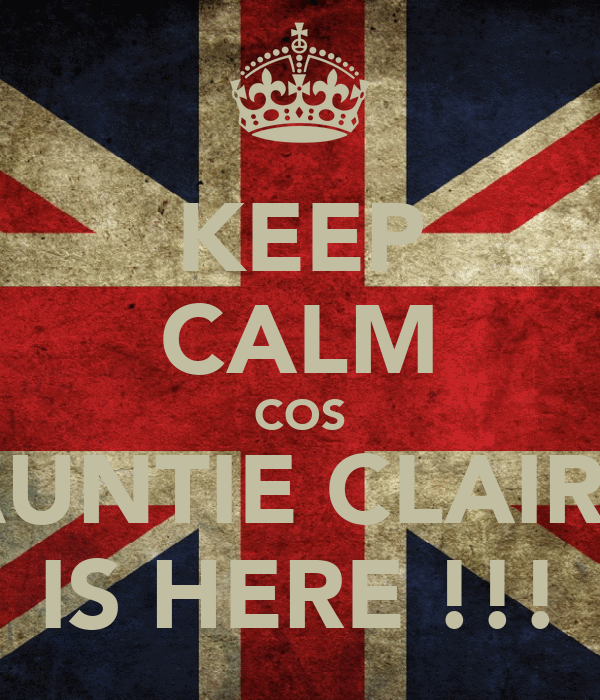 KEEP CALM COS AUNTIE CLAIRE IS HERE !!!