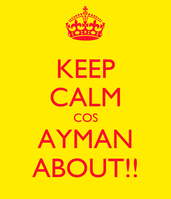 KEEP CALM COS AYMAN ABOUT!!