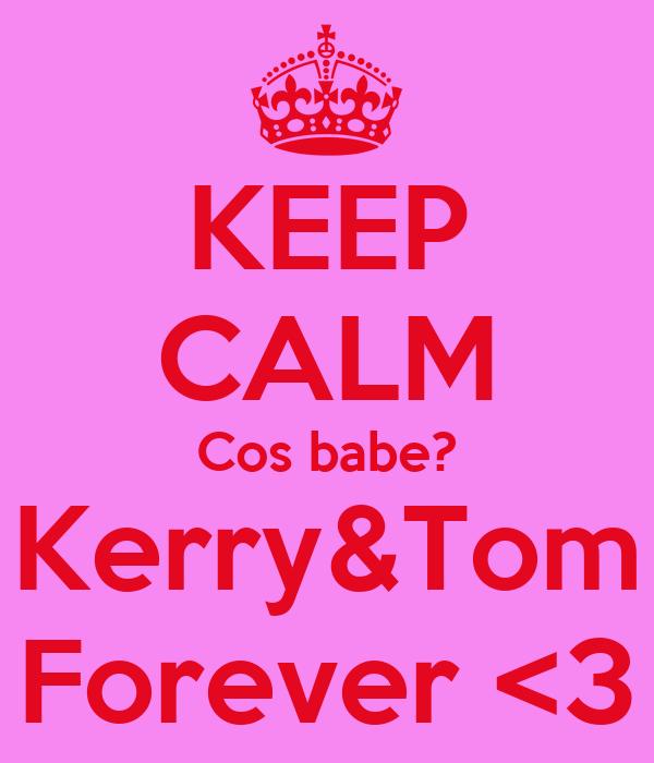 KEEP CALM Cos babe? Kerry&Tom Forever <3