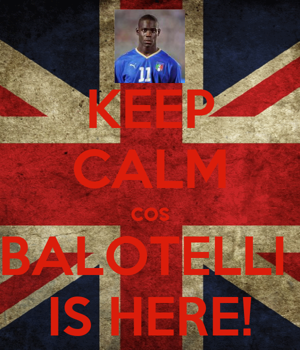 KEEP CALM cos BALOTELLI  IS HERE!