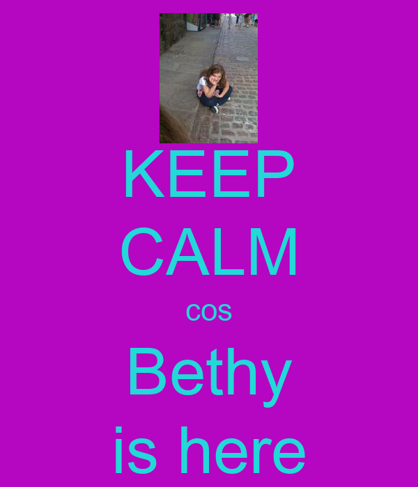 KEEP CALM cos Bethy is here