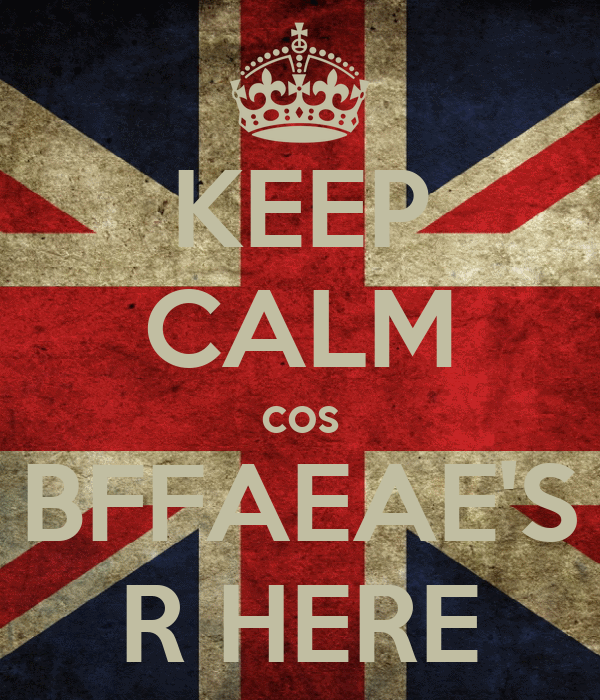 KEEP CALM cos BFFAEAE'S R HERE