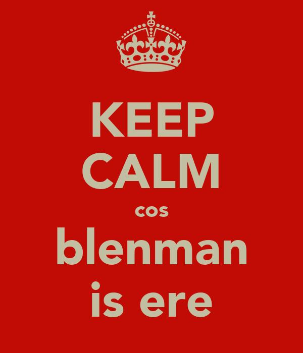 KEEP CALM cos blenman is ere