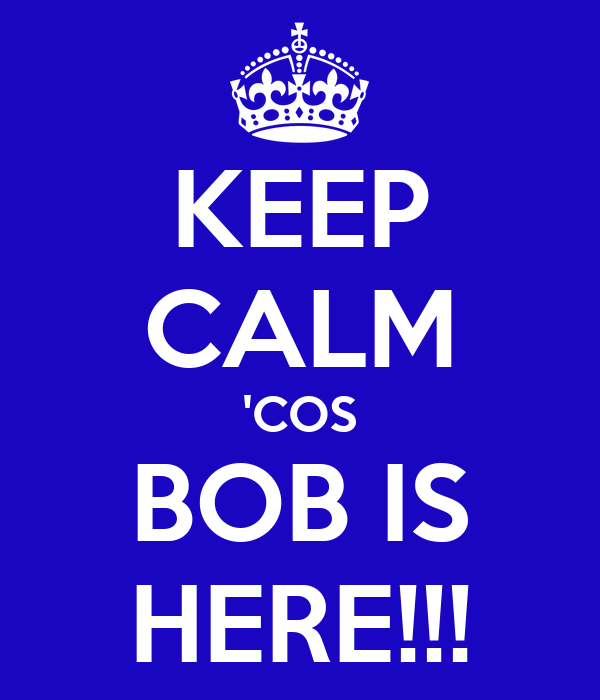 KEEP CALM 'COS BOB IS HERE!!!