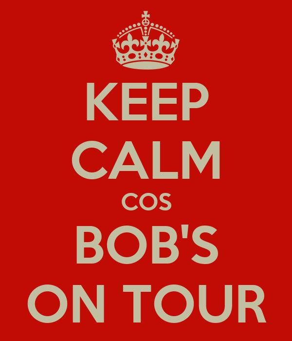 KEEP CALM COS BOB'S ON TOUR
