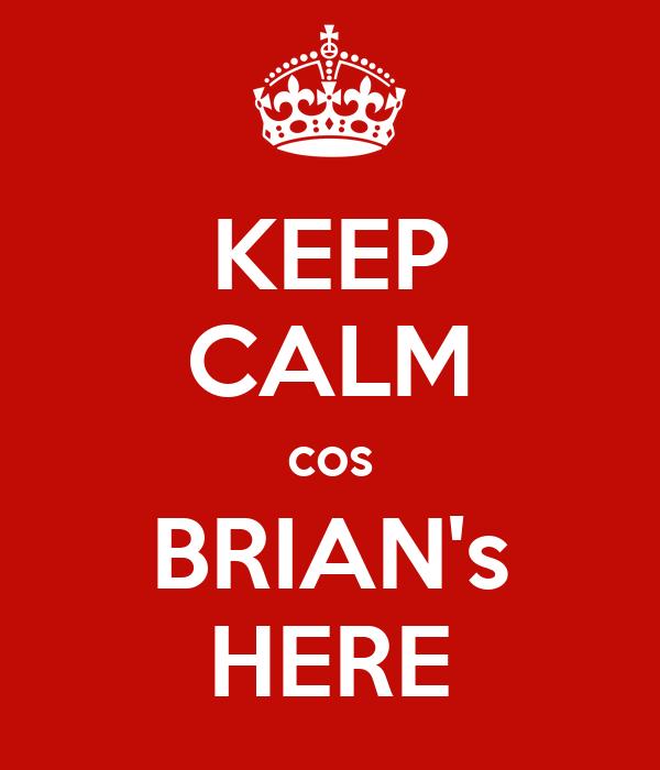 KEEP CALM cos BRIAN's HERE