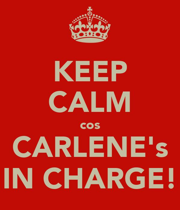 KEEP CALM cos CARLENE's IN CHARGE!