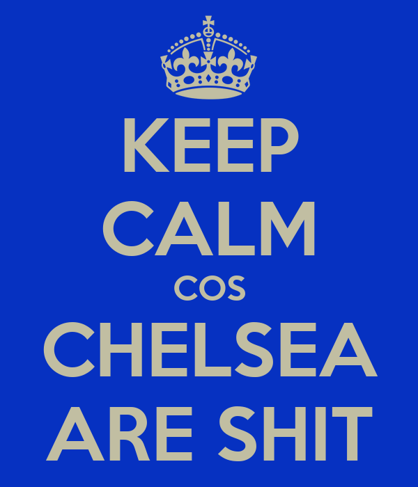 KEEP CALM COS CHELSEA ARE SHIT