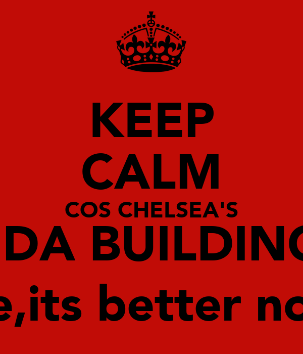 KEEP CALM COS CHELSEA'S IN DA BUILDING :) see,its better now