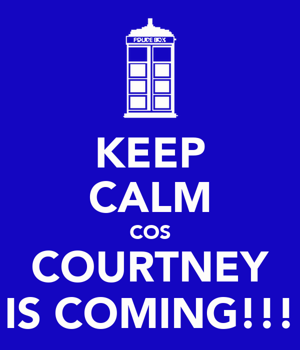 KEEP CALM COS COURTNEY IS COMING!!!