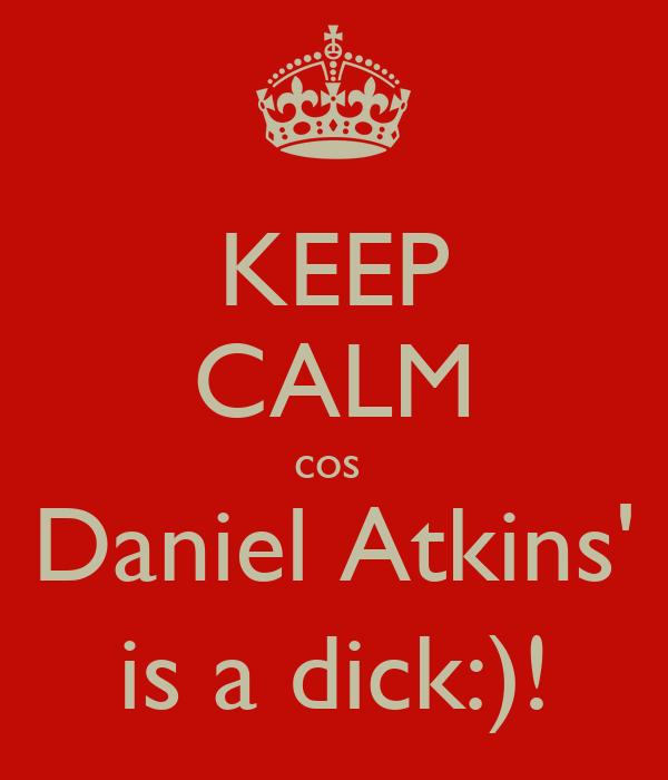 KEEP CALM cos  Daniel Atkins' is a dick:)!