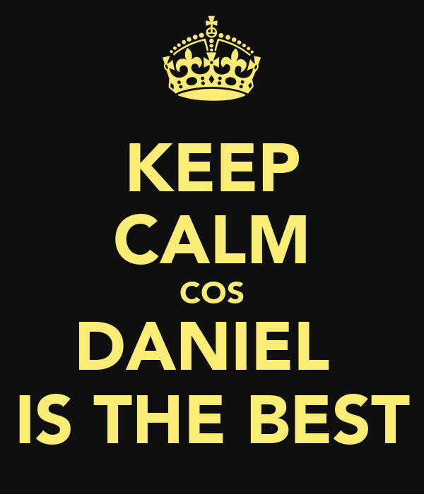 KEEP CALM COS DANIEL  IS THE BEST