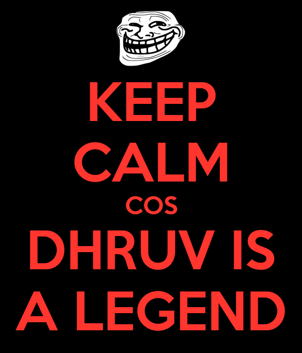 KEEP CALM COS DHRUV IS A LEGEND