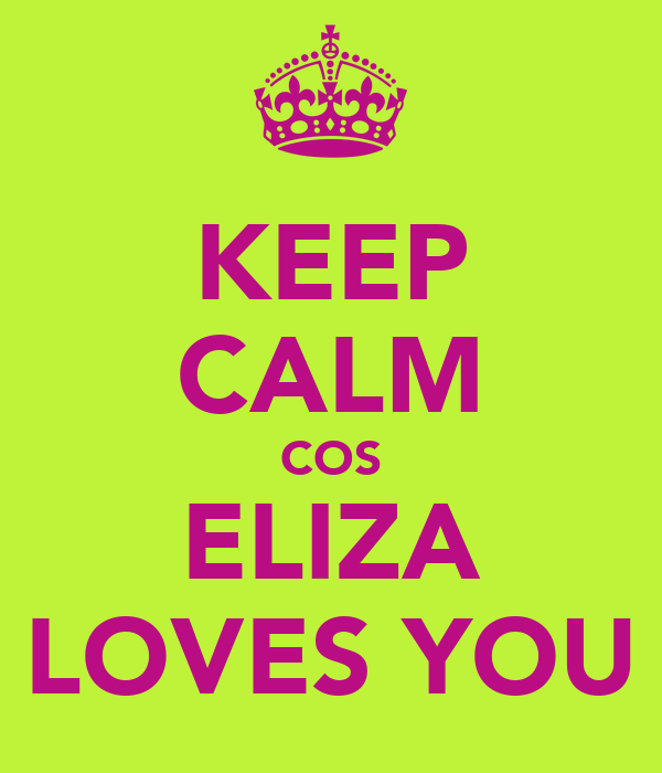 KEEP CALM COS ELIZA LOVES YOU