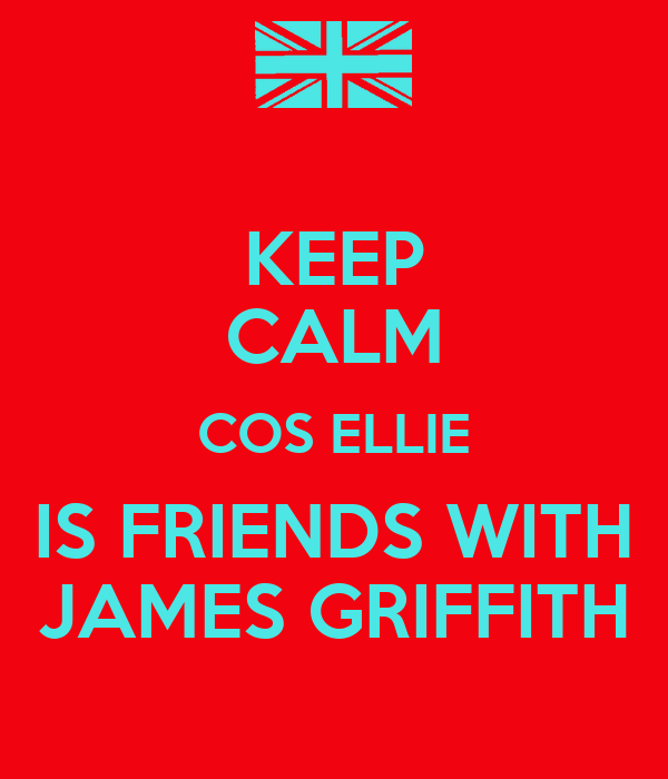 KEEP CALM COS ELLIE IS FRIENDS WITH JAMES GRIFFITH