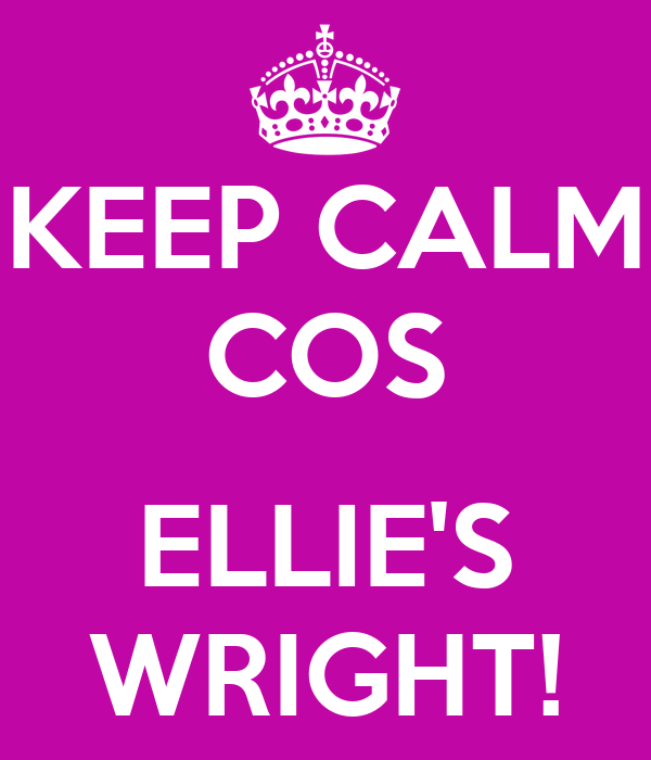 KEEP CALM COS  ELLIE'S WRIGHT!