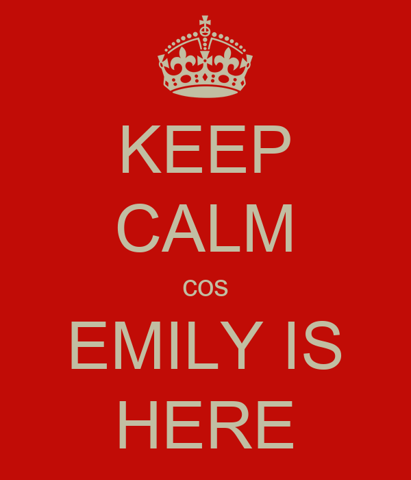 KEEP CALM cos EMILY IS HERE
