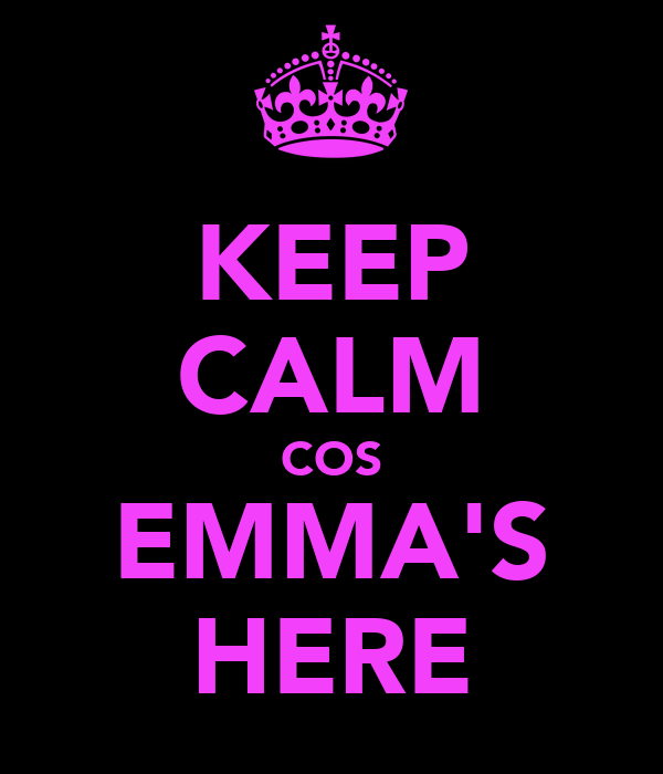 KEEP CALM COS EMMA'S HERE
