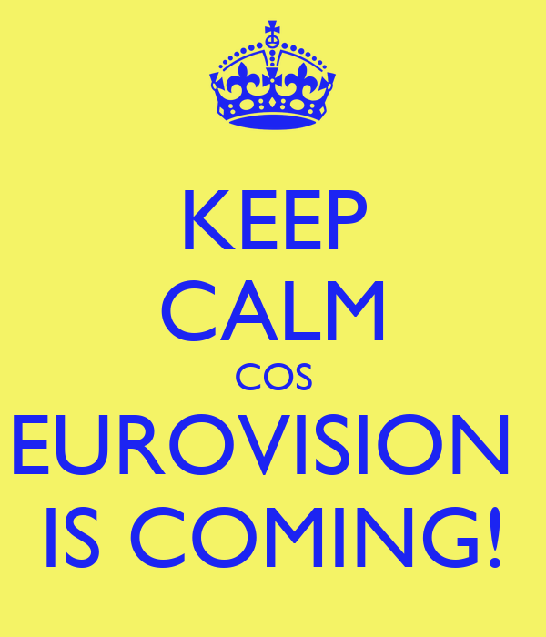 KEEP CALM COS EUROVISION  IS COMING!