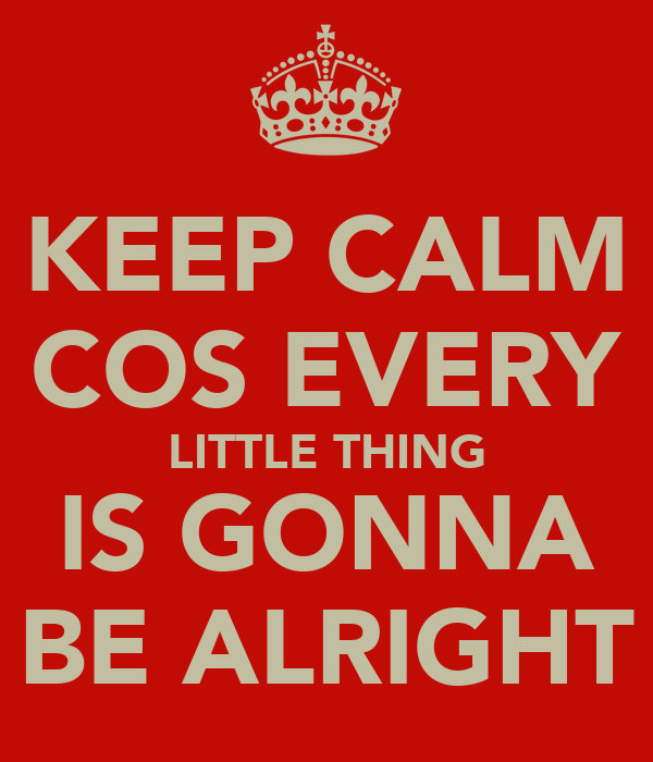 KEEP CALM COS EVERY LITTLE THING IS GONNA BE ALRIGHT