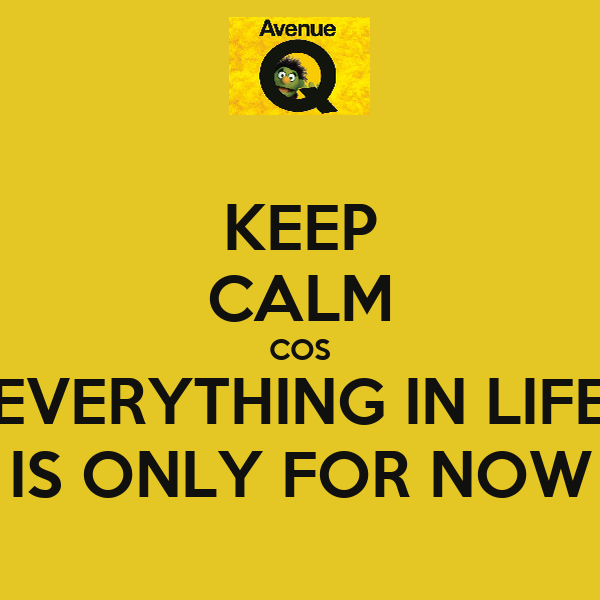 KEEP CALM COS EVERYTHING IN LIFE IS ONLY FOR NOW