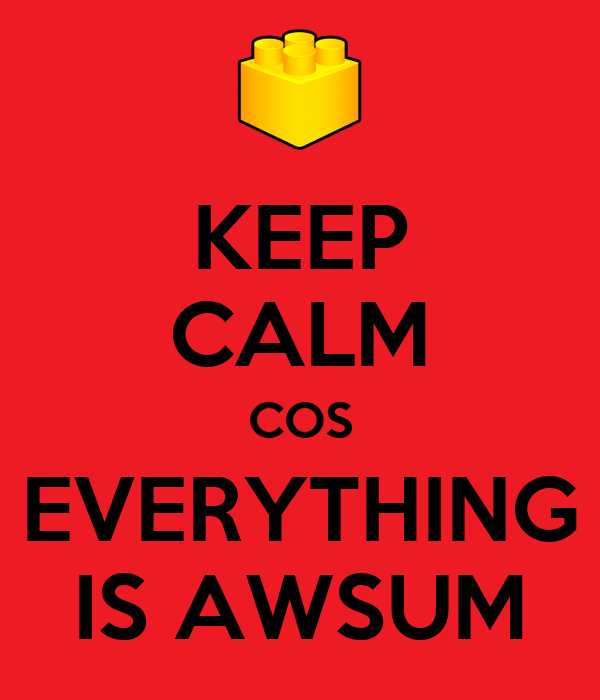 KEEP CALM COS EVERYTHING IS AWSUM