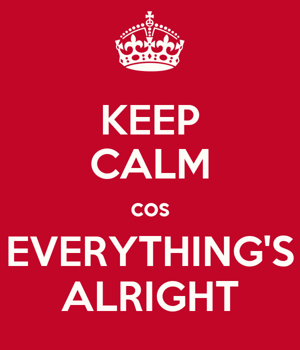 KEEP CALM cos EVERYTHING'S ALRIGHT