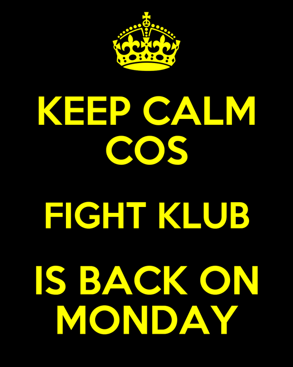 KEEP CALM COS FIGHT KLUB IS BACK ON MONDAY