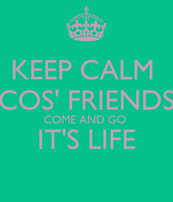 KEEP CALM  COS' FRIENDS COME AND GO  IT'S LIFE