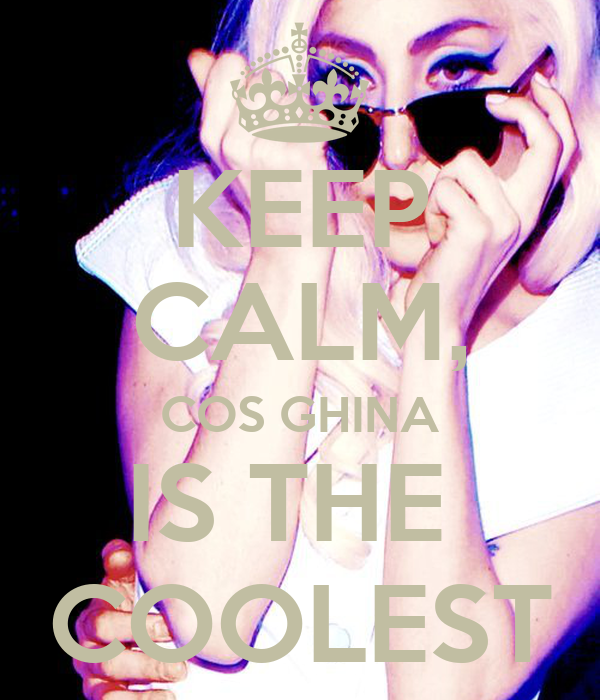 KEEP CALM, COS GHINA IS THE  COOLEST