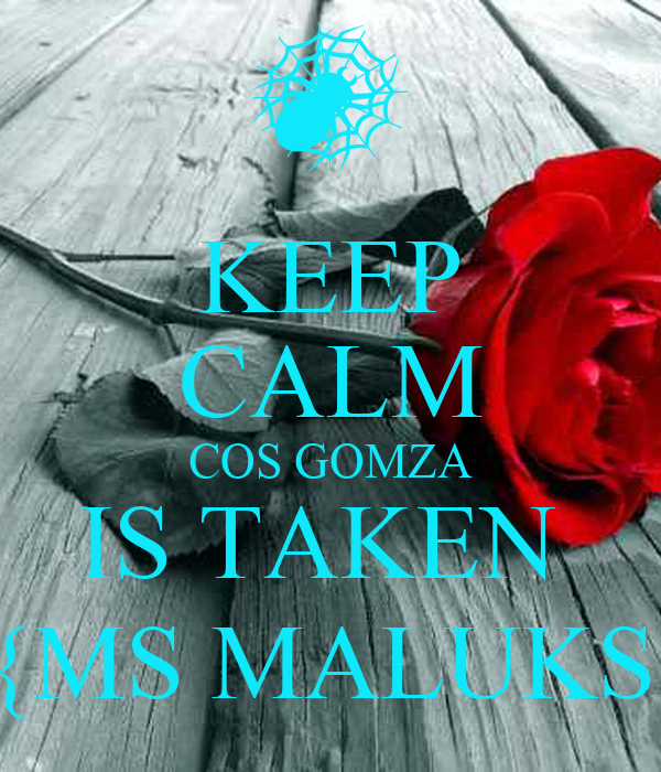 KEEP CALM COS GOMZA IS TAKEN   {MS MALUKS}