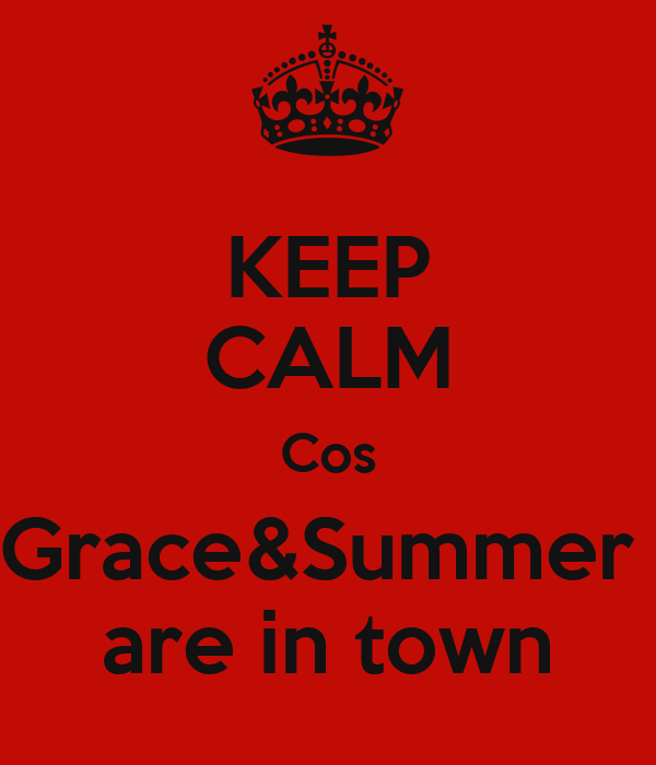 KEEP CALM Cos Grace&Summer  are in town